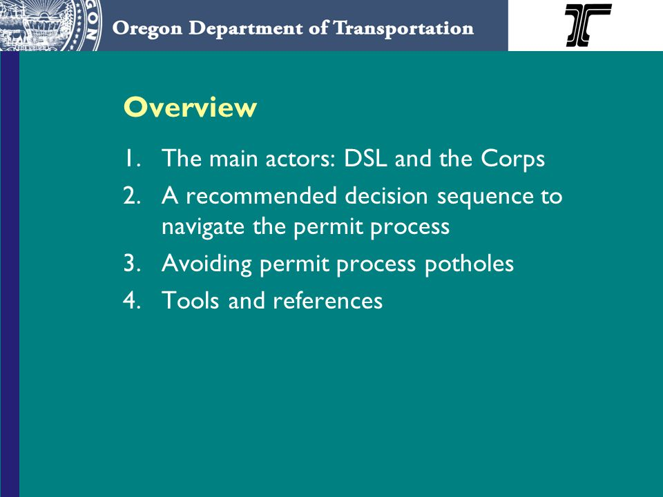 Overview 1.The main actors: DSL and the Corps 2.A recommended decision sequence to navigate the permit process 3.Avoiding permit process potholes 4.Tools and references