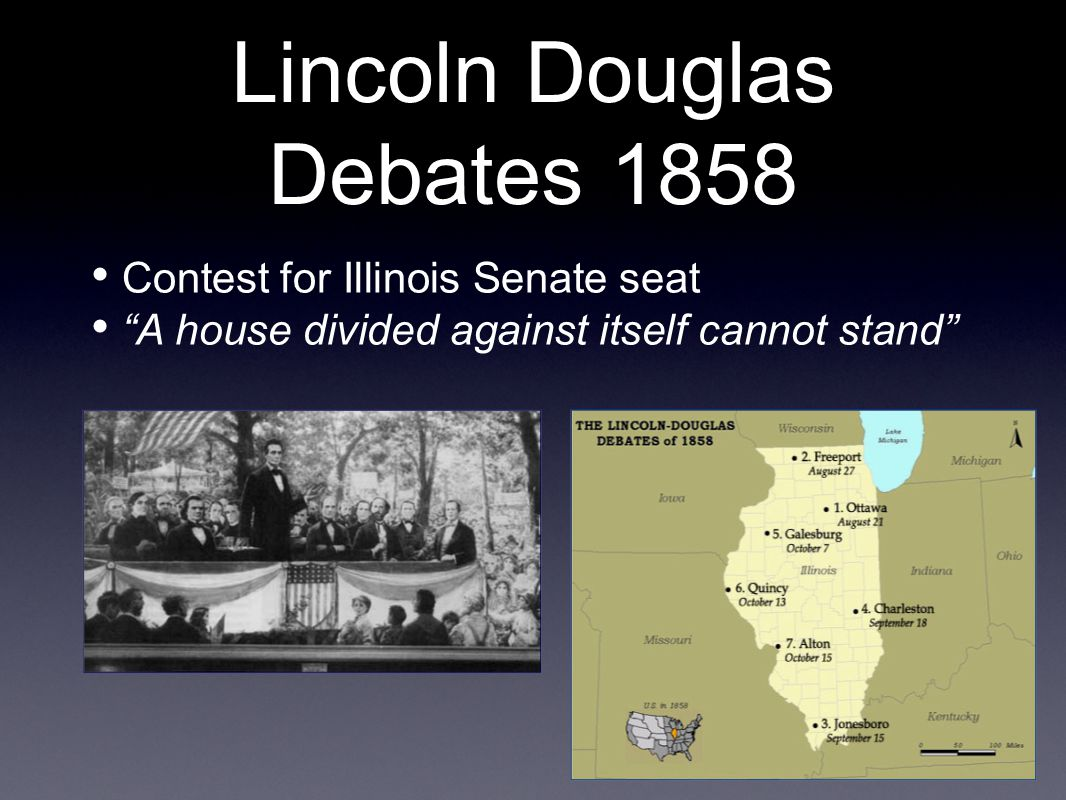 Lincoln Douglas Debates 1858 Contest for Illinois Senate seat A house divided against itself cannot stand