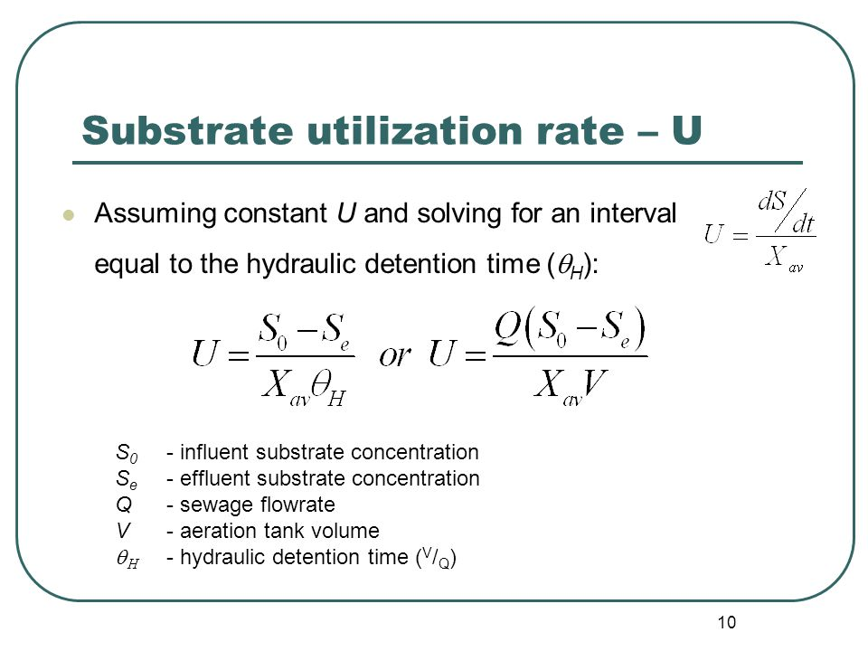 10 Substrate utilization rate – U Assuming constant U and solving for an interval equal to the hydraulic detention time (  H ): S 0 - influent substrate concentration S e - effluent substrate concentration Q- sewage flowrate V- aeration tank volume   - hydraulic detention time ( V / Q )