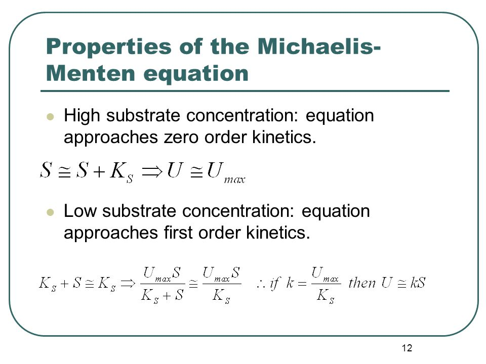 12 Properties of the Michaelis- Menten equation High substrate concentration: equation approaches zero order kinetics.