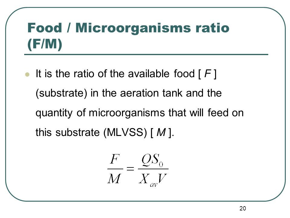 20 Food / Microorganisms ratio (F/M) It is the ratio of the available food [ F ] (substrate) in the aeration tank and the quantity of microorganisms that will feed on this substrate (MLVSS) [ M ].