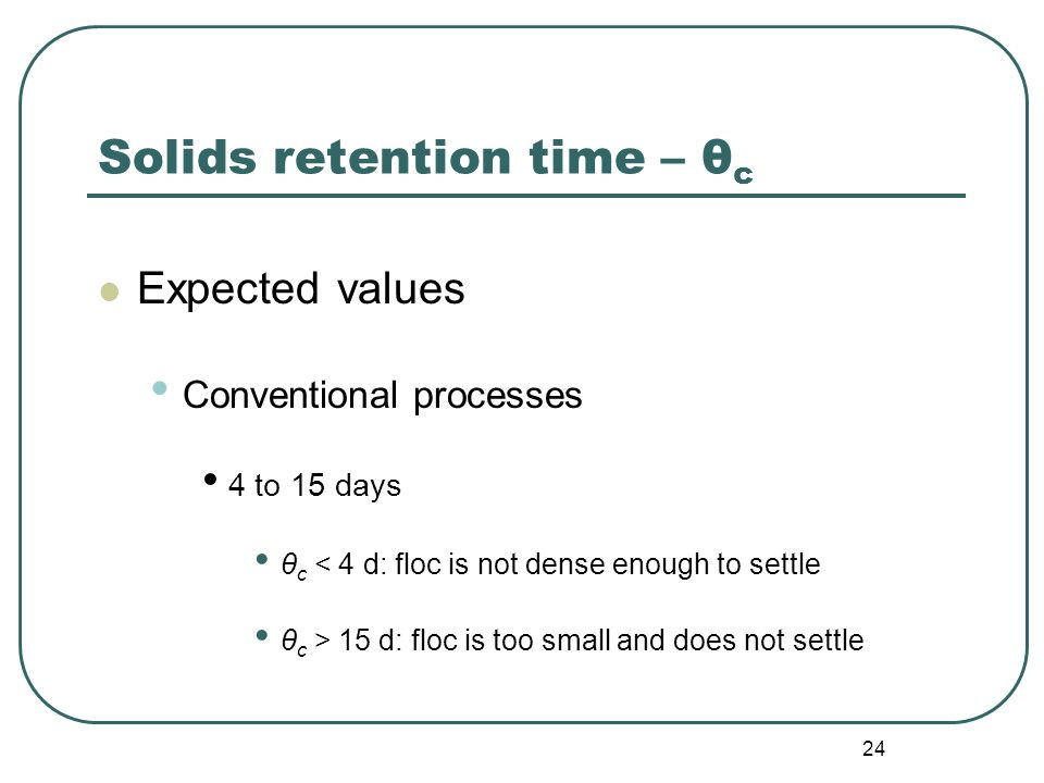 24 Solids retention time – θ c Expected values Conventional processes 4 to 15 days θ c < 4 d: floc is not dense enough to settle θ c > 15 d: floc is too small and does not settle