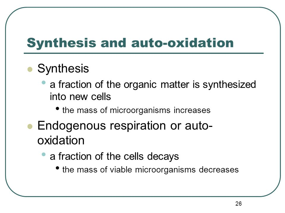 26 Synthesis and auto-oxidation Synthesis a fraction of the organic matter is synthesized into new cells the mass of microorganisms increases Endogenous respiration or auto- oxidation a fraction of the cells decays the mass of viable microorganisms decreases