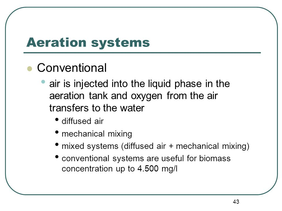 43 Aeration systems Conventional air is injected into the liquid phase in the aeration tank and oxygen from the air transfers to the water diffused air mechanical mixing mixed systems (diffused air + mechanical mixing) conventional systems are useful for biomass concentration up to mg/l