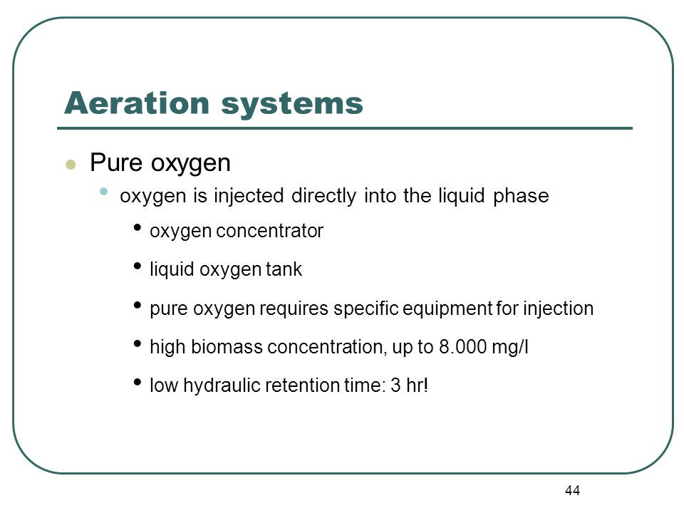 44 Aeration systems Pure oxygen oxygen is injected directly into the liquid phase oxygen concentrator liquid oxygen tank pure oxygen requires specific equipment for injection high biomass concentration, up to mg/l low hydraulic retention time: 3 hr!