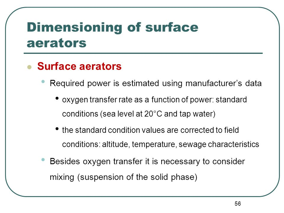 56 Dimensioning of surface aerators Surface aerators Required power is estimated using manufacturer's data oxygen transfer rate as a function of power: standard conditions (sea level at 20°C and tap water) the standard condition values are corrected to field conditions: altitude, temperature, sewage characteristics Besides oxygen transfer it is necessary to consider mixing (suspension of the solid phase)