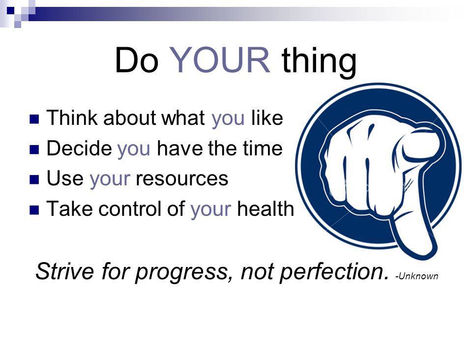 Do YOUR thing Think about what you like Decide you have the time Use your resources Take control of your health Strive for progress, not perfection.