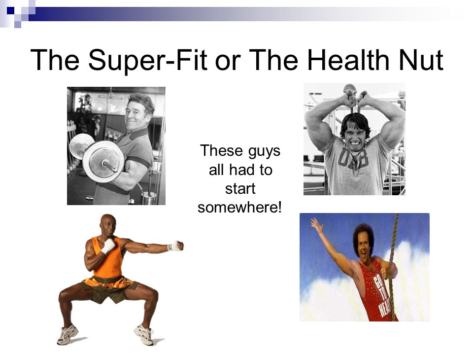 The Super-Fit or The Health Nut These guys all had to start somewhere!