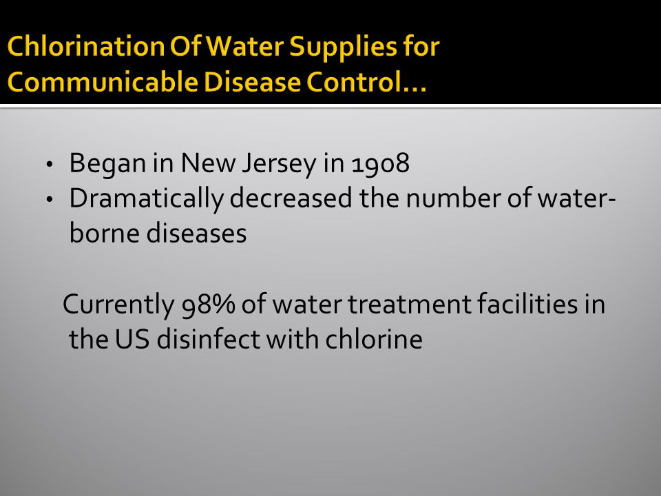 Chlorination Of Water Supplies for Communicable Disease Control… Began in New Jersey in 1908 Dramatically decreased the number of water- borne diseases Currently 98% of water treatment facilities in the US disinfect with chlorine