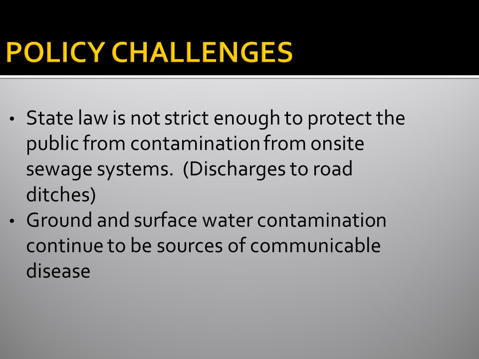 POLICY CHALLENGES State law is not strict enough to protect the public from contamination from onsite sewage systems.