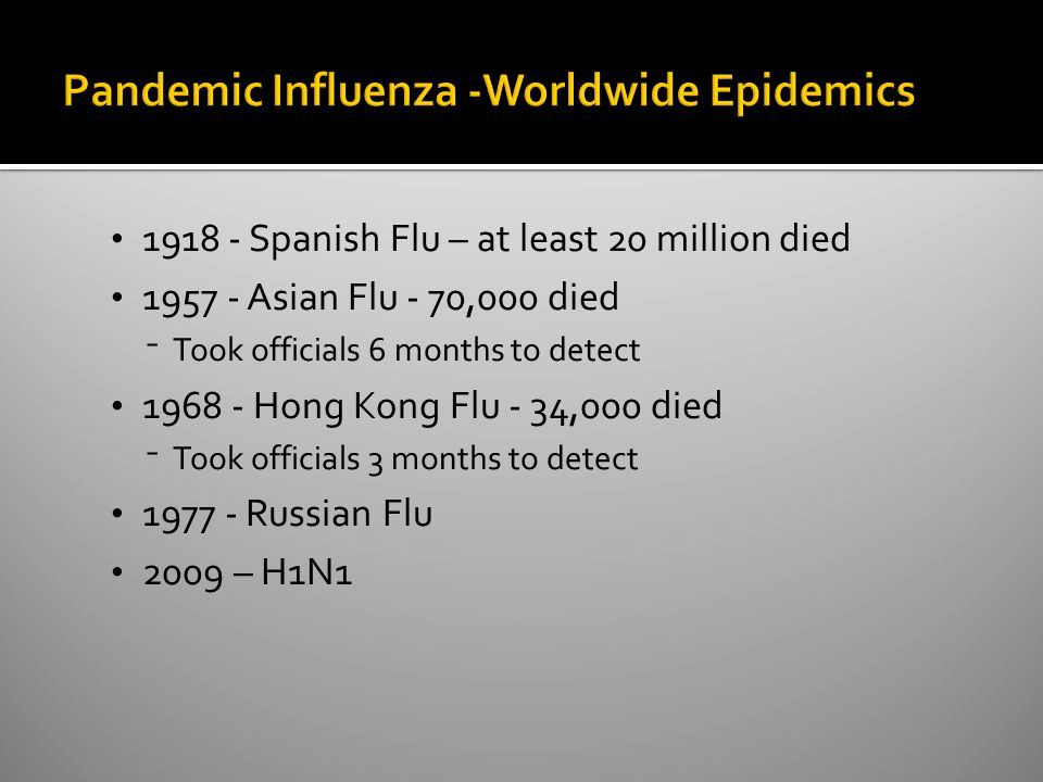 Spanish Flu – at least 20 million died Asian Flu - 70,000 died ⁻Took officials 6 months to detect Hong Kong Flu - 34,000 died ⁻Took officials 3 months to detect Russian Flu 2009 – H1N1