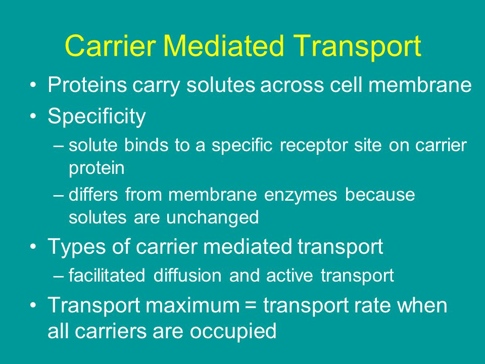Carrier Mediated Transport Proteins carry solutes across cell membrane Specificity –solute binds to a specific receptor site on carrier protein –differs from membrane enzymes because solutes are unchanged Types of carrier mediated transport –facilitated diffusion and active transport Transport maximum = transport rate when all carriers are occupied