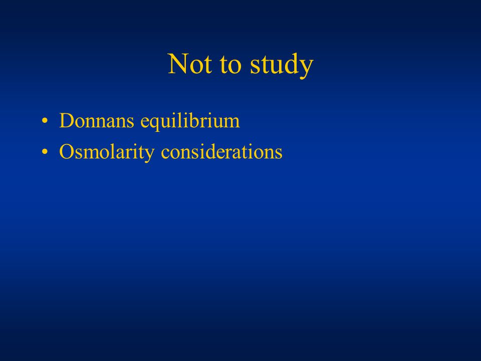 Not to study Donnans equilibrium Osmolarity considerations