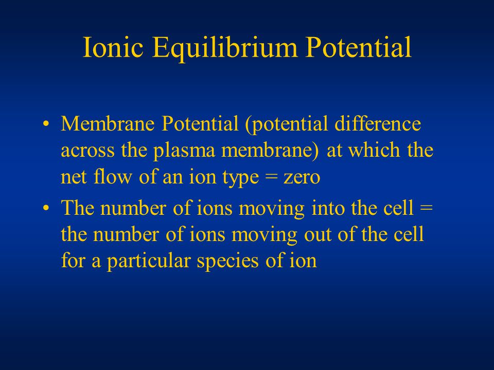 Ionic Equilibrium Potential Membrane Potential (potential difference across the plasma membrane) at which the net flow of an ion type = zero The number of ions moving into the cell = the number of ions moving out of the cell for a particular species of ion