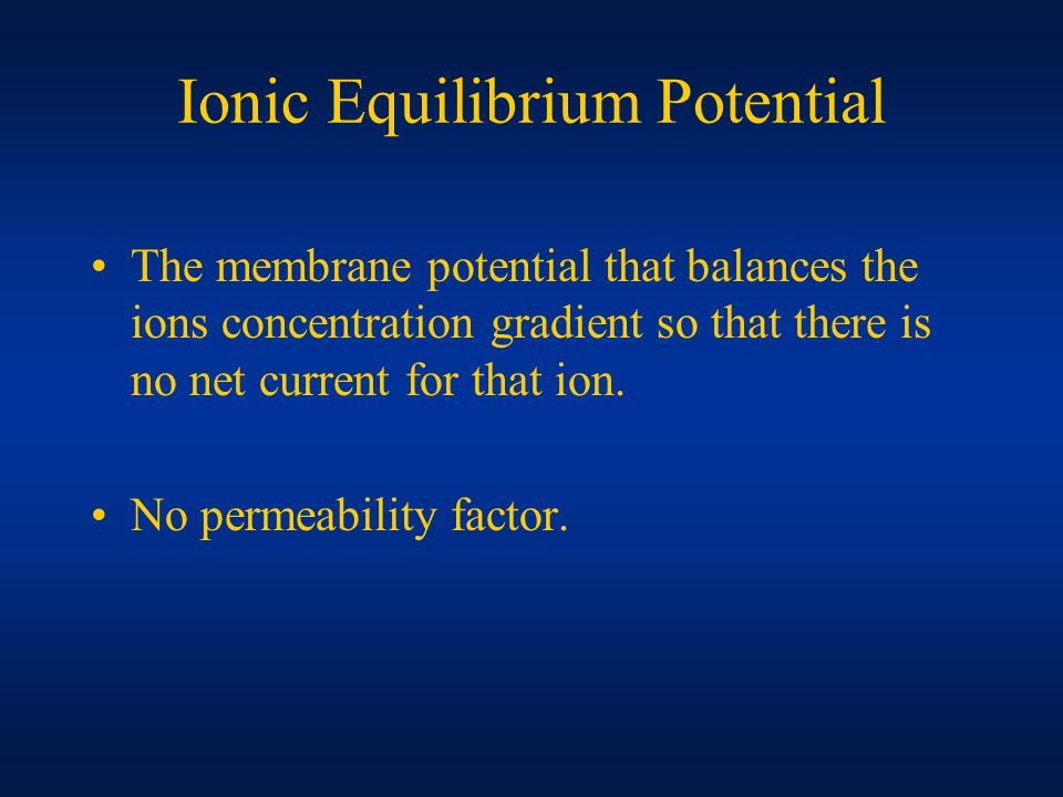 Ionic Equilibrium Potential The membrane potential that balances the ions concentration gradient so that there is no net current for that ion.