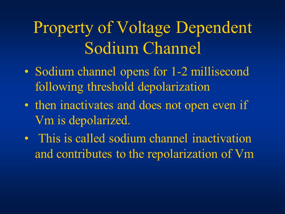 Property of Voltage Dependent Sodium Channel Sodium channel opens for 1-2 millisecond following threshold depolarization then inactivates and does not open even if Vm is depolarized.