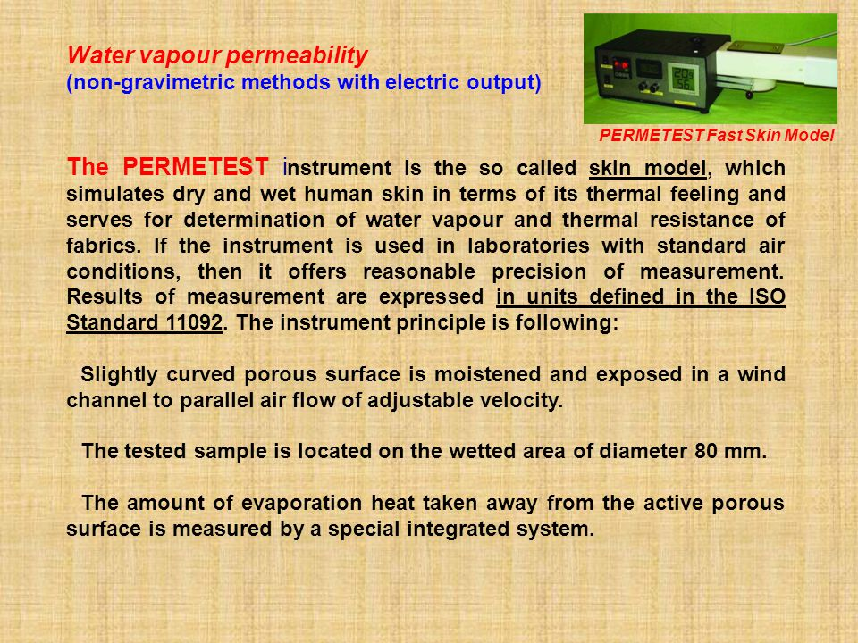 Water vapour permeability (non-gravimetric methods with electric output) The PERMETEST i nstrument is the so called skin model, which simulates dry and wet human skin in terms of its thermal feeling and serves for determination of water vapour and thermal resistance of fabrics.