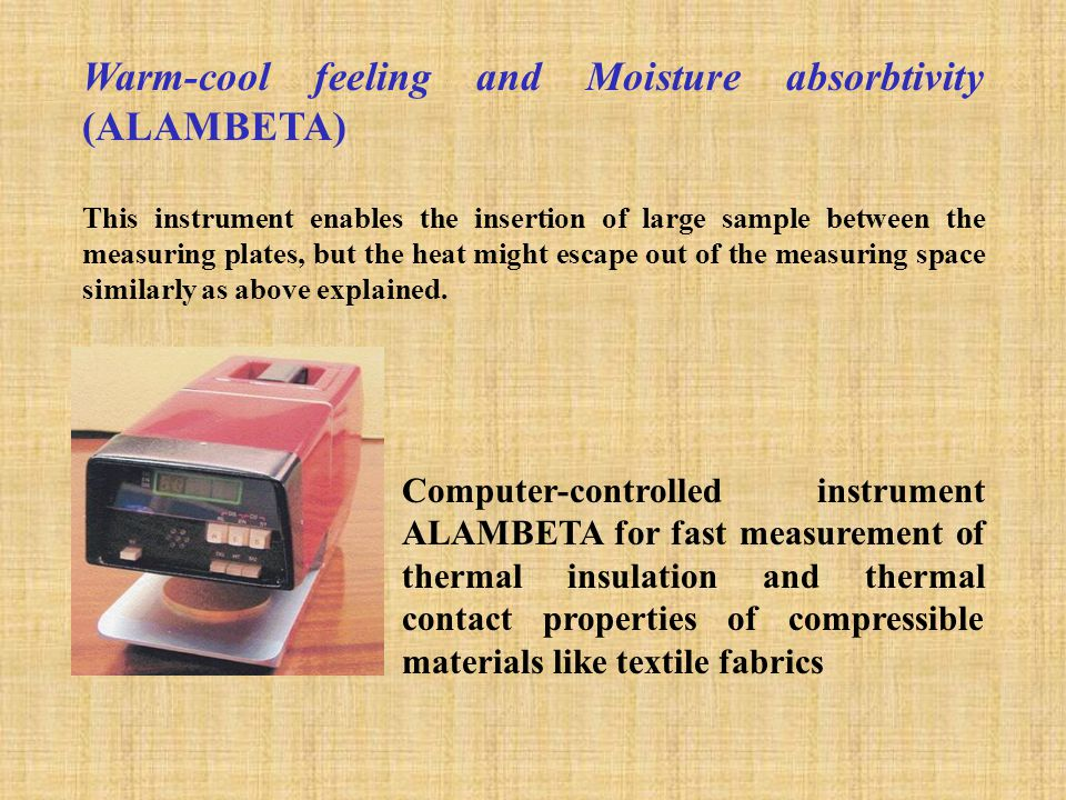 Warm-cool feeling and Moisture absorbtivity (ALAMBETA) This instrument enables the insertion of large sample between the measuring plates, but the heat might escape out of the measuring space similarly as above explained.