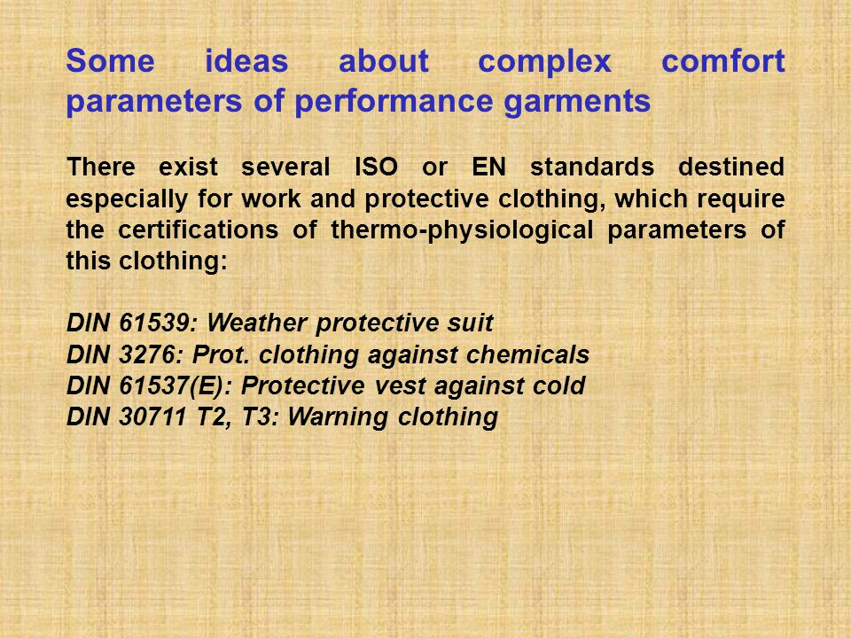 Some ideas about complex comfort parameters of performance garments There exist several ISO or EN standards destined especially for work and protective clothing, which require the certifications of thermo-physiological parameters of this clothing: DIN 61539: Weather protective suit DIN 3276: Prot.