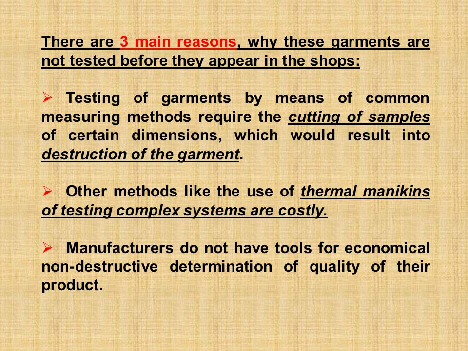 There are 3 main reasons, why these garments are not tested before they appear in the shops:  Testing of garments by means of common measuring methods require the cutting of samples of certain dimensions, which would result into destruction of the garment.