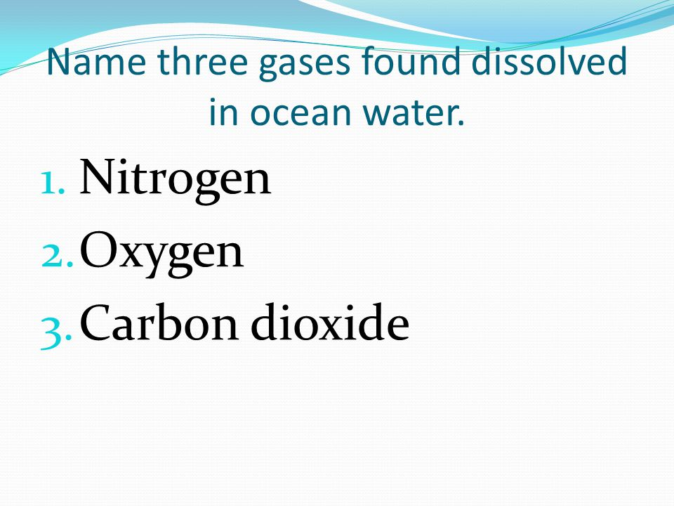 Name three gases found dissolved in ocean water. 1. Nitrogen 2. Oxygen 3. Carbon dioxide
