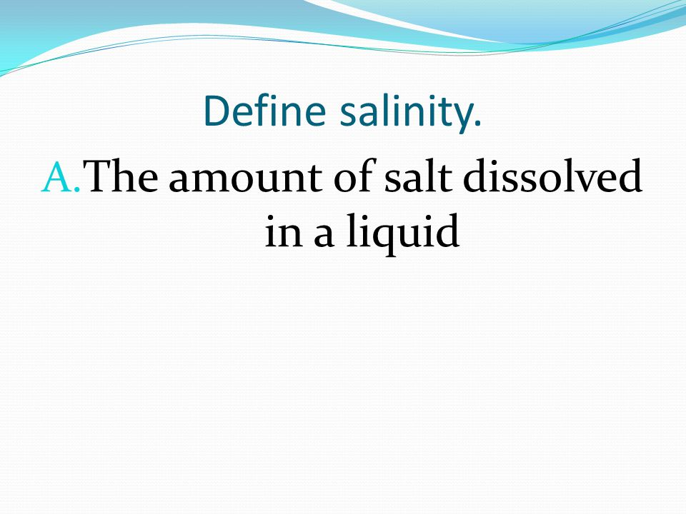 Define salinity. A. The amount of salt dissolved in a liquid