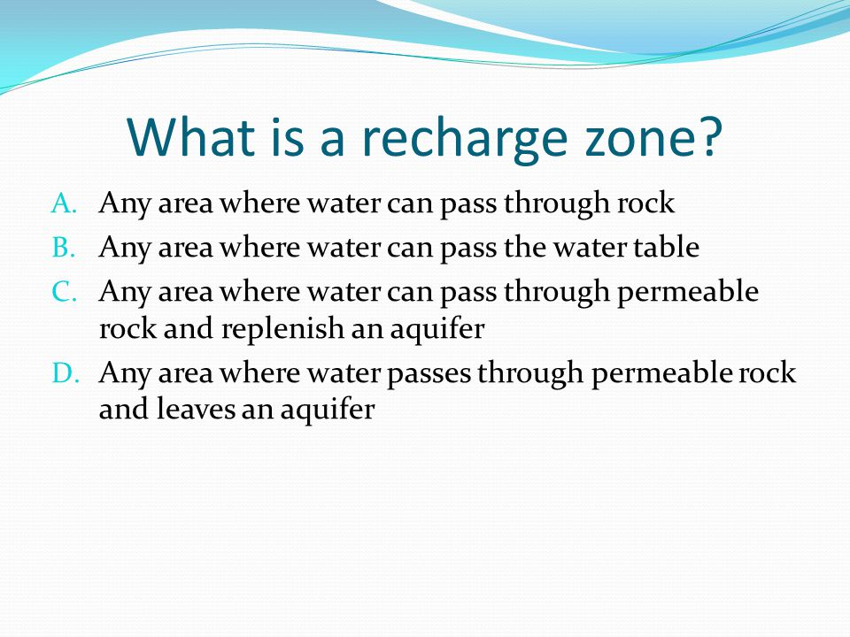 What is a recharge zone. A. Any area where water can pass through rock B.