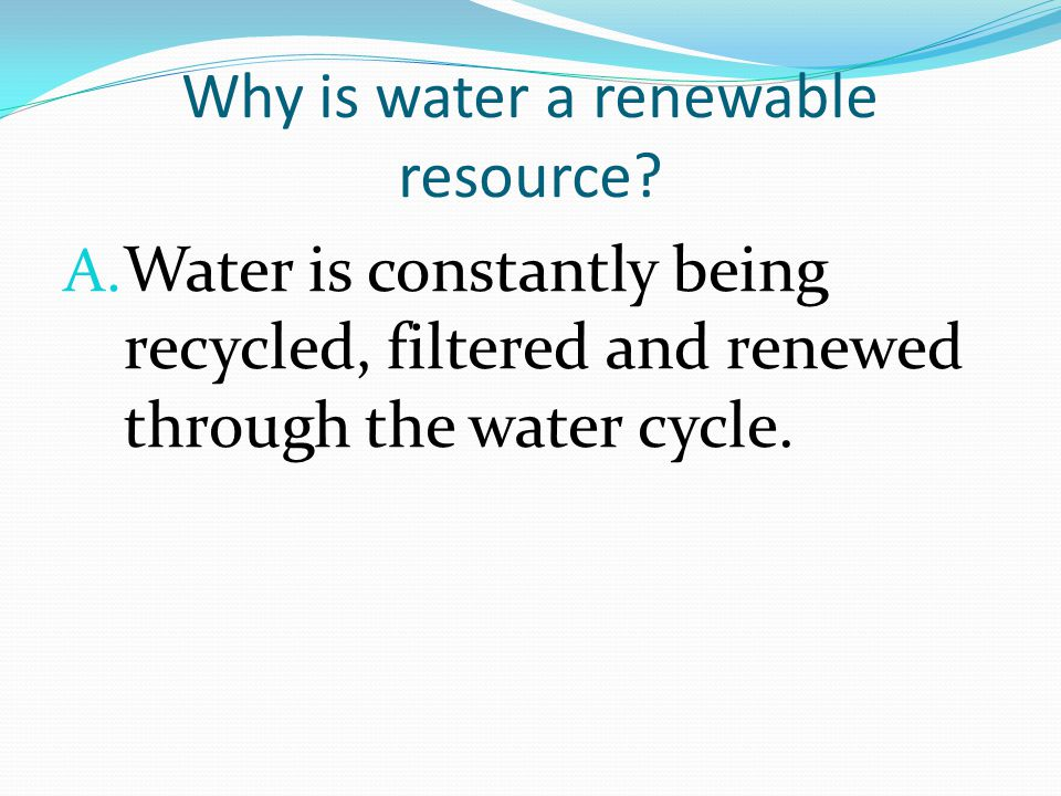 Why is water a renewable resource. A.