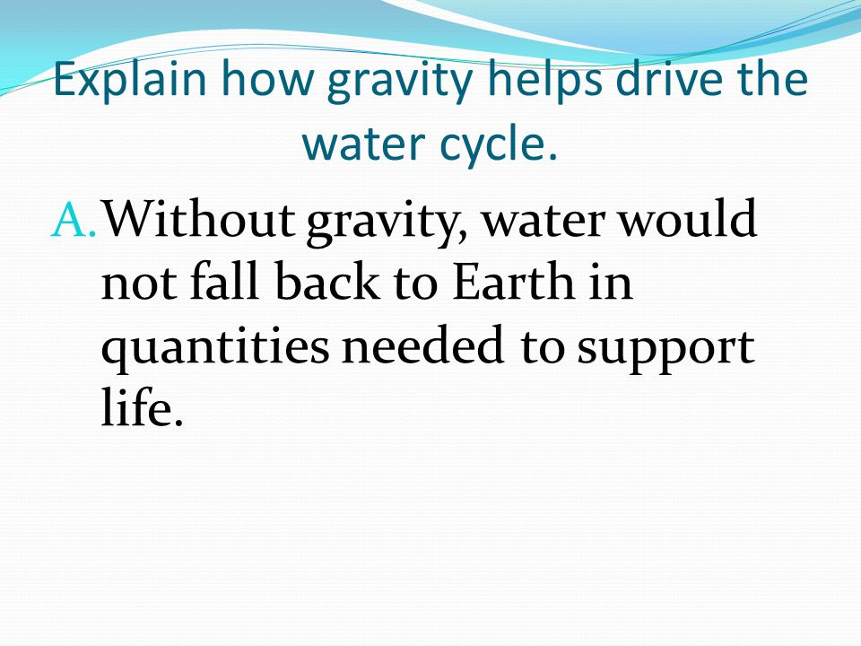 Explain how gravity helps drive the water cycle. A.