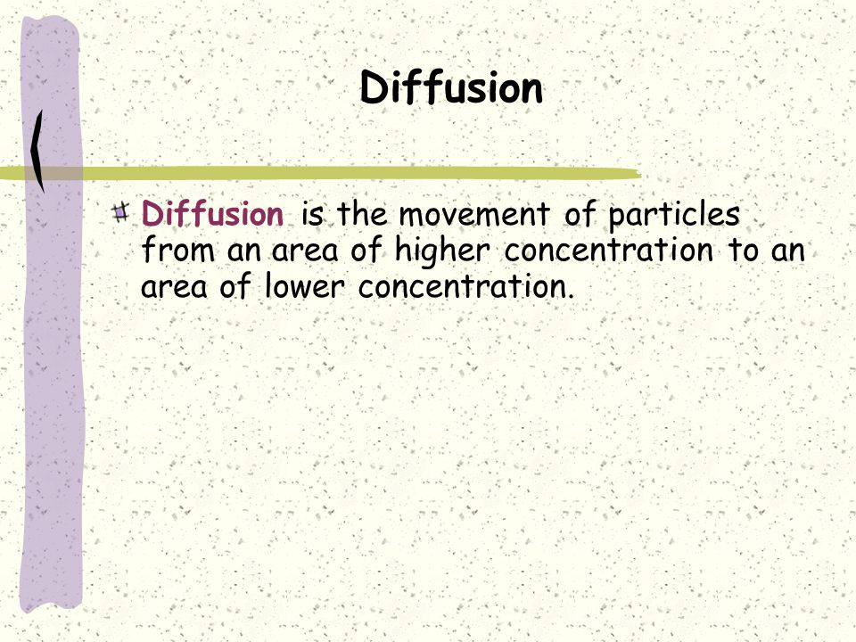 Diffusion Diffusion is the movement of particles from an area of higher concentration to an area of lower concentration.