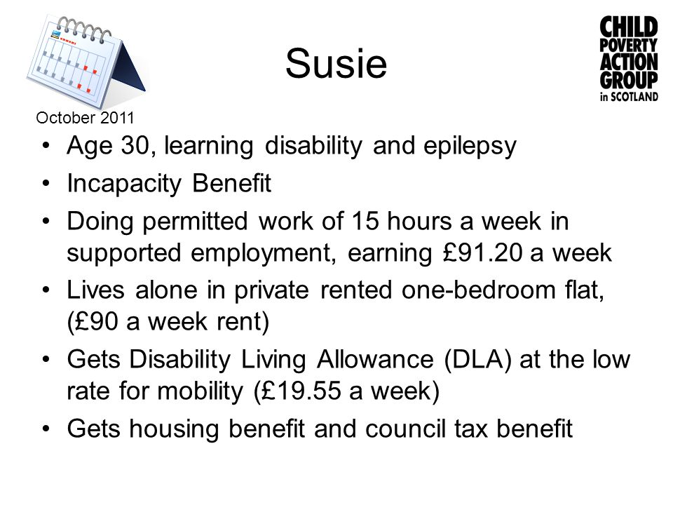Susie Age 30, learning disability and epilepsy Incapacity Benefit Doing permitted work of 15 hours a week in supported employment, earning £91.20 a week Lives alone in private rented one-bedroom flat, (£90 a week rent) Gets Disability Living Allowance (DLA) at the low rate for mobility (£19.55 a week) Gets housing benefit and council tax benefit October 2011