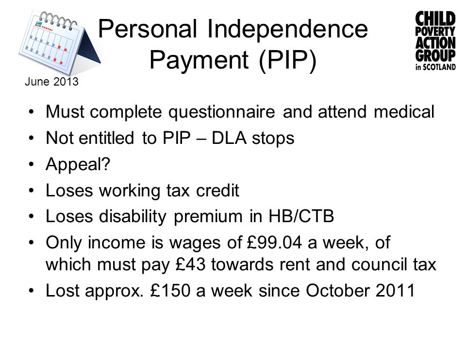 Personal Independence Payment (PIP) Must complete questionnaire and attend medical Not entitled to PIP – DLA stops Appeal.