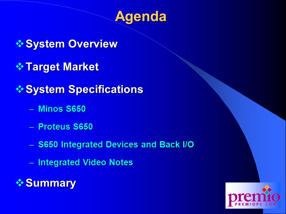 Agenda  System Overview  Target Market  System Specifications –Minos S650 –Proteus S650 –S650 Integrated Devices and Back I/O –Integrated Video Notes  Summary