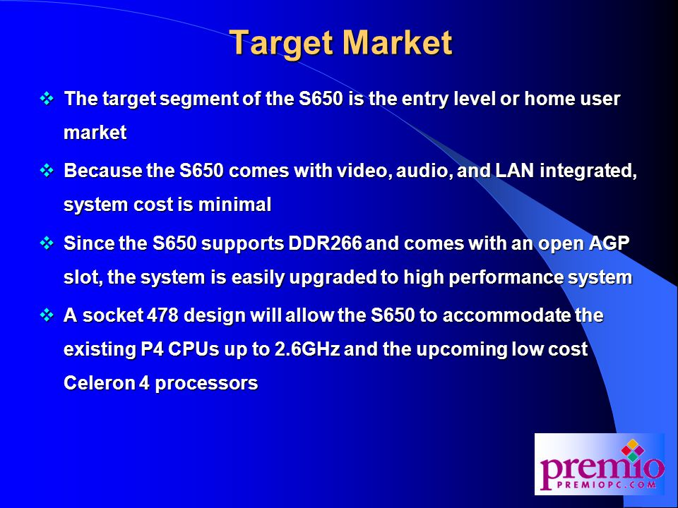 Target Market  The target segment of the S650 is the entry level or home user market  Because the S650 comes with video, audio, and LAN integrated, system cost is minimal  Since the S650 supports DDR266 and comes with an open AGP slot, the system is easily upgraded to high performance system  A socket 478 design will allow the S650 to accommodate the existing P4 CPUs up to 2.6GHz and the upcoming low cost Celeron 4 processors