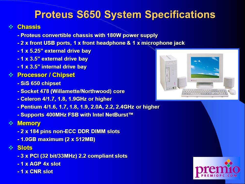 Proteus S650 System Specifications  Chassis - Proteus convertible chassis with 180W power supply - 2 x front USB ports, 1 x front headphone & 1 x microphone jack - 1 x 5.25 external drive bay - 1 x 3.5 external drive bay - 1 x 3.5 internal drive bay  Processor / Chipset - SiS 650 chipset - Socket 478 (Willamette/Northwood) core - Celeron 4/1.7, 1.8, 1.9GHz or higher - Pentium 4/1.6, 1.7, 1.8, 1.9, 2.0A, 2.2, 2.4GHz or higher - Supports 400MHz FSB with Intel NetBurst™  Memory - 2 x 184 pins non-ECC DDR DIMM slots - 1.0GB maximum (2 x 512MB)  Slots - 3 x PCI (32 bit/33MHz) 2.2 compliant slots - 1 x AGP 4x slot - 1 x CNR slot