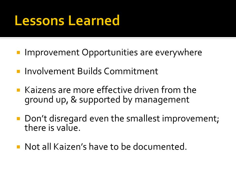  Improvement Opportunities are everywhere  Involvement Builds Commitment  Kaizens are more effective driven from the ground up, & supported by management  Don't disregard even the smallest improvement; there is value.