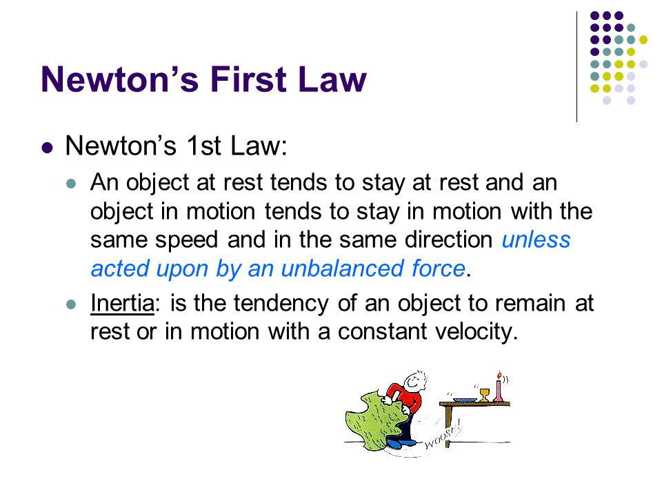 Newton's First Law Newton's 1st Law: An object at rest tends to stay at rest and an object in motion tends to stay in motion with the same speed and in the same direction unless acted upon by an unbalanced force.