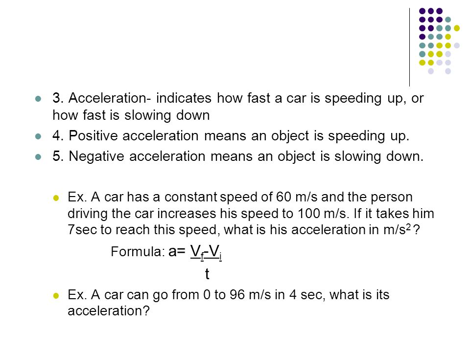 3. Acceleration- indicates how fast a car is speeding up, or how fast is slowing down 4.