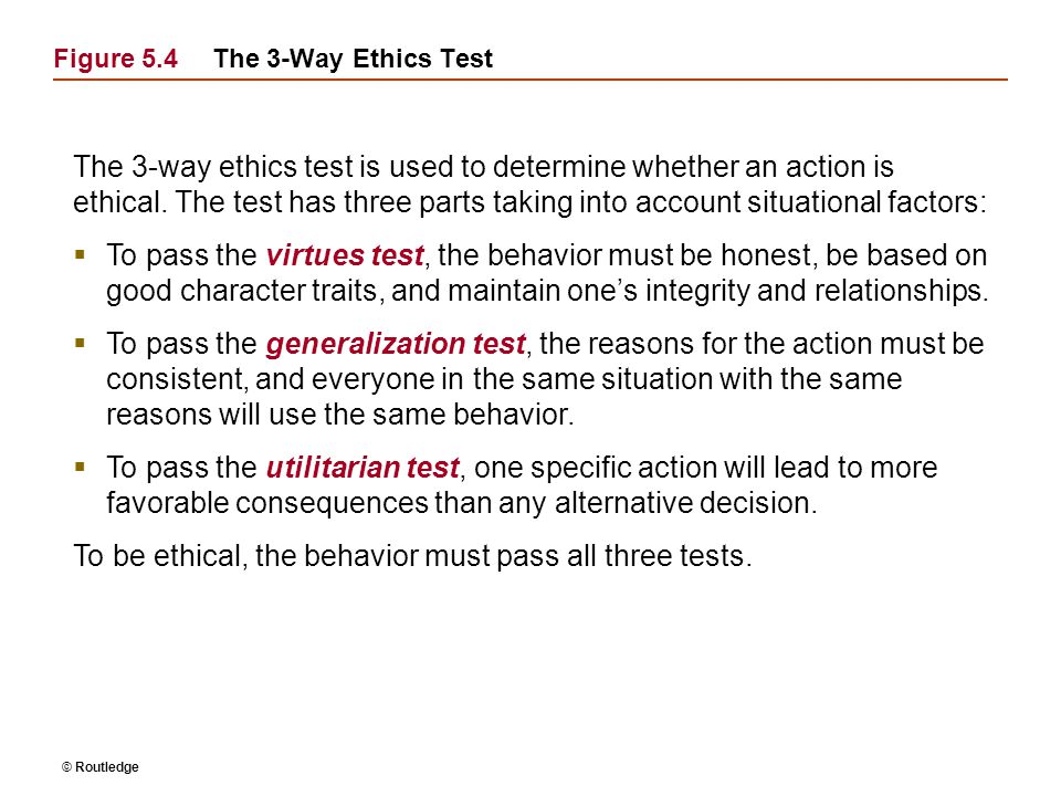 © Routledge Figure 5.4The 3-Way Ethics Test The 3-way ethics test is used to determine whether an action is ethical. The test has three parts taking i