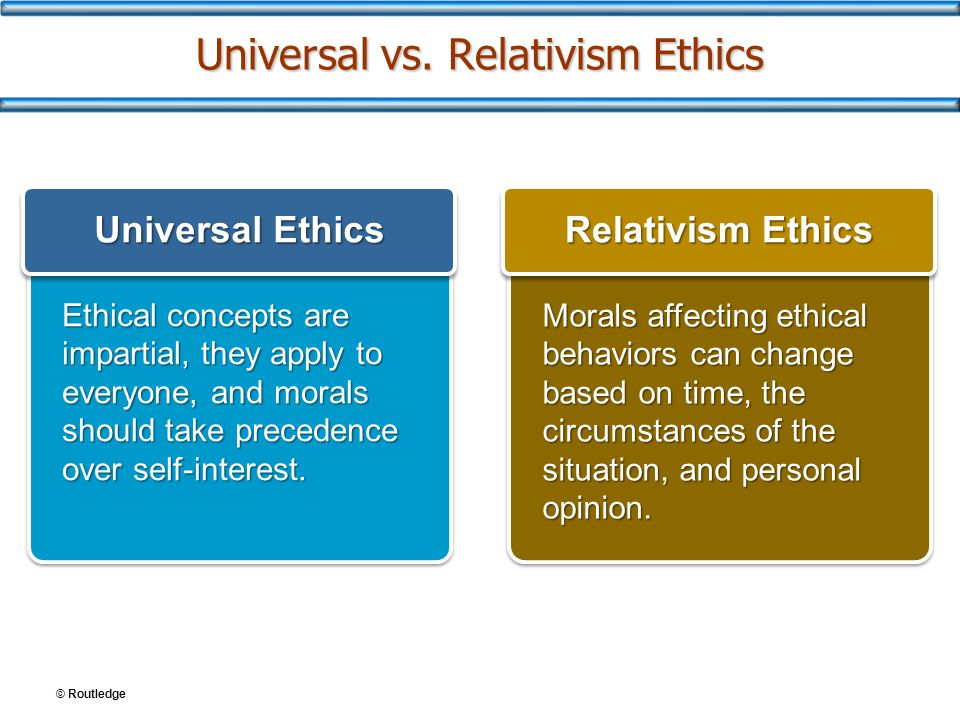 © Routledge Universal vs. Relativism Ethics Ethical concepts are impartial, they apply to everyone, and morals should take precedence over self-intere