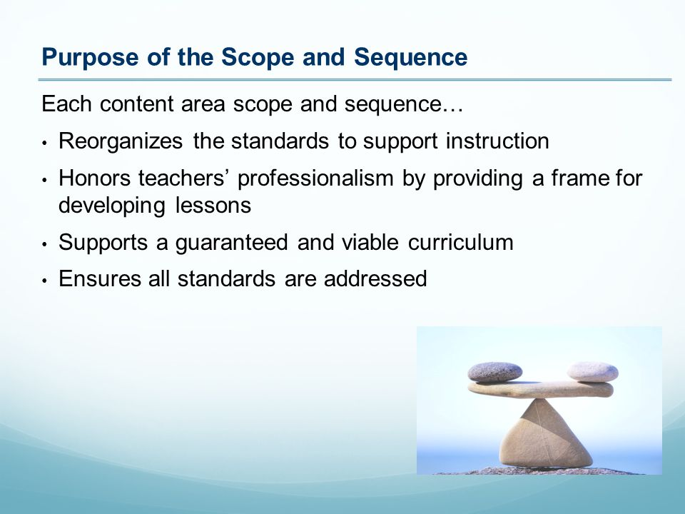 Each content area scope and sequence… Reorganizes the standards to support instruction Honors teachers' professionalism by providing a frame for developing lessons Supports a guaranteed and viable curriculum Ensures all standards are addressed Purpose of the Scope and Sequence