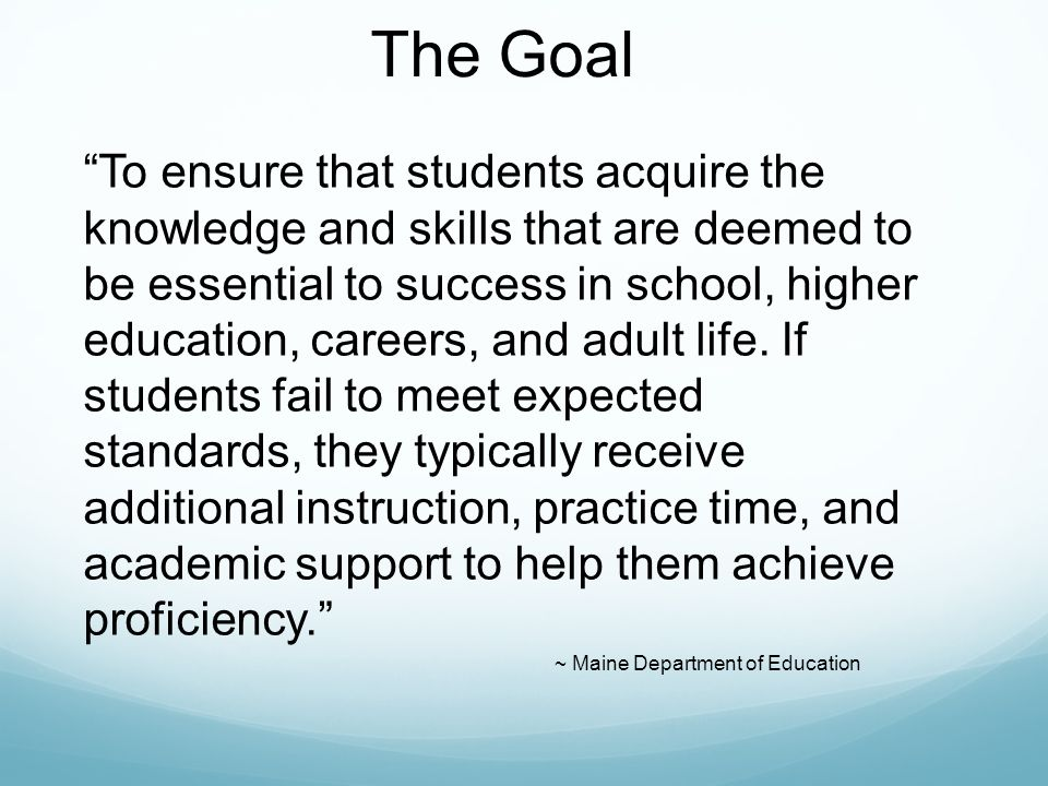 The Goal To ensure that students acquire the knowledge and skills that are deemed to be essential to success in school, higher education, careers, and adult life.