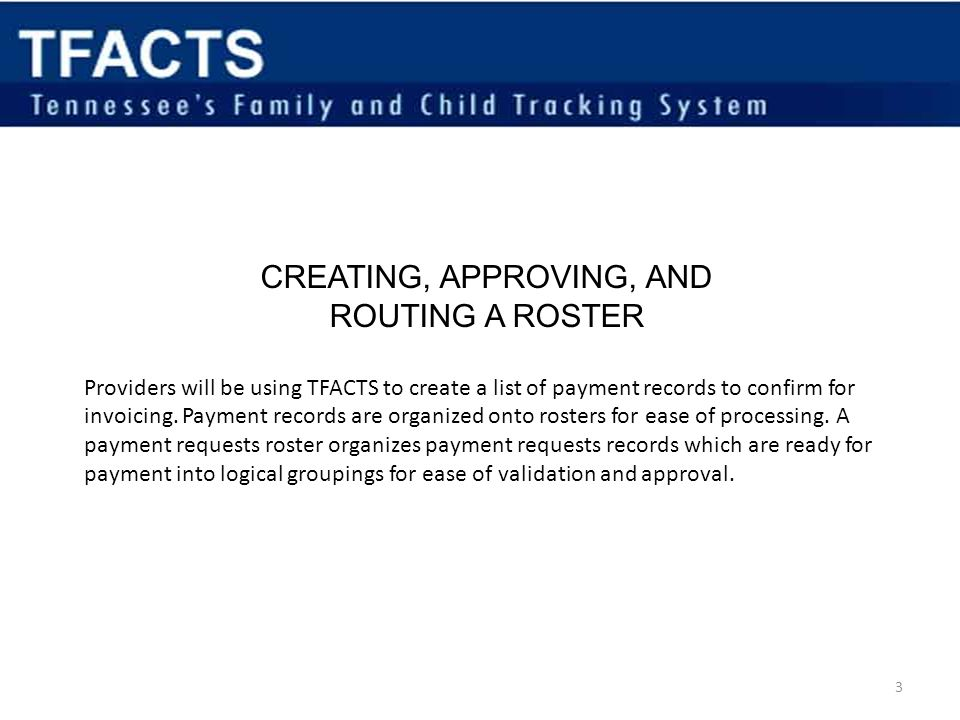 CREATING, APPROVING, AND ROUTING A ROSTER Providers will be using TFACTS to create a list of payment records to confirm for invoicing.
