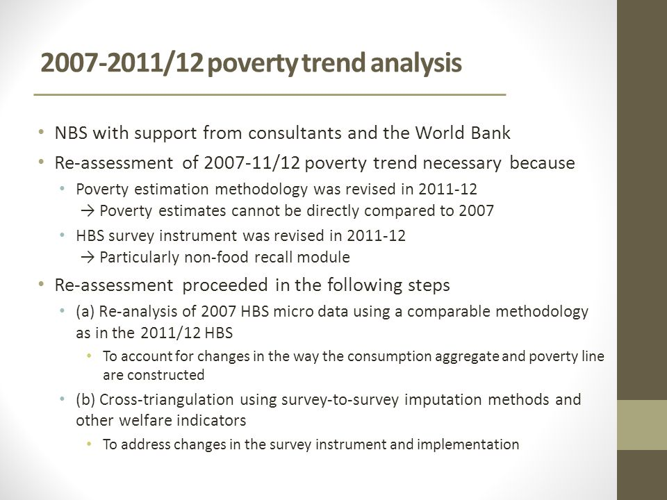 /12 poverty trend analysis NBS with support from consultants and the World Bank Re-assessment of /12 poverty trend necessary because Poverty estimation methodology was revised in → Poverty estimates cannot be directly compared to 2007 HBS survey instrument was revised in → Particularly non-food recall module Re-assessment proceeded in the following steps (a) Re-analysis of 2007 HBS micro data using a comparable methodology as in the 2011/12 HBS To account for changes in the way the consumption aggregate and poverty line are constructed (b) Cross-triangulation using survey-to-survey imputation methods and other welfare indicators To address changes in the survey instrument and implementation