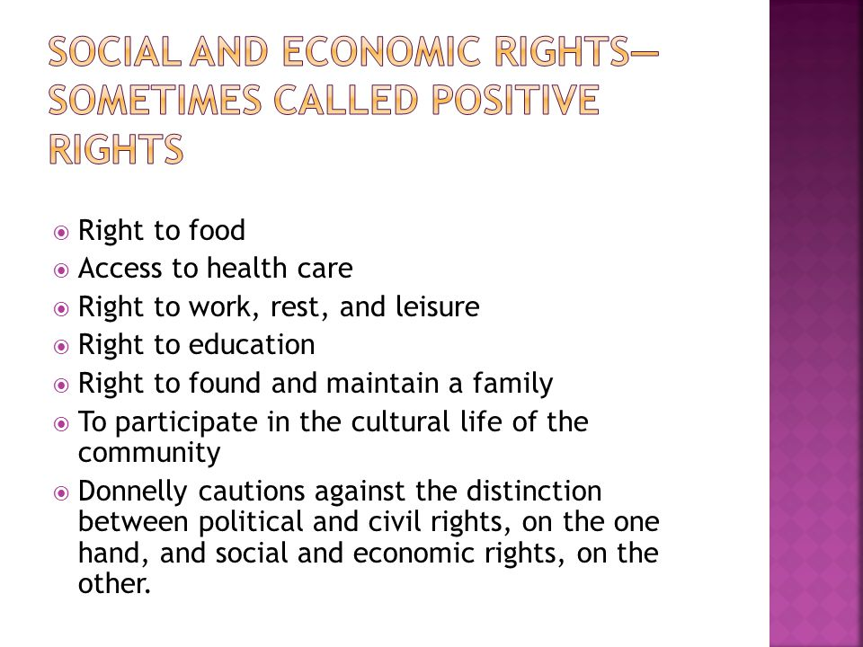  Right to food  Access to health care  Right to work, rest, and leisure  Right to education  Right to found and maintain a family  To participate in the cultural life of the community  Donnelly cautions against the distinction between political and civil rights, on the one hand, and social and economic rights, on the other.