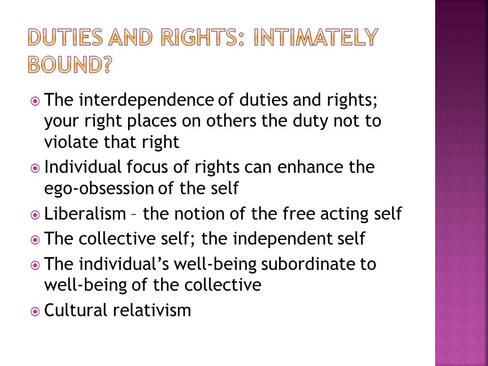  The interdependence of duties and rights; your right places on others the duty not to violate that right  Individual focus of rights can enhance the ego-obsession of the self  Liberalism – the notion of the free acting self  The collective self; the independent self  The individual's well-being subordinate to well-being of the collective  Cultural relativism