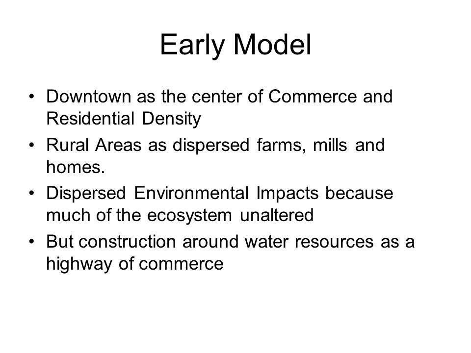 Early Model Downtown as the center of Commerce and Residential Density Rural Areas as dispersed farms, mills and homes.