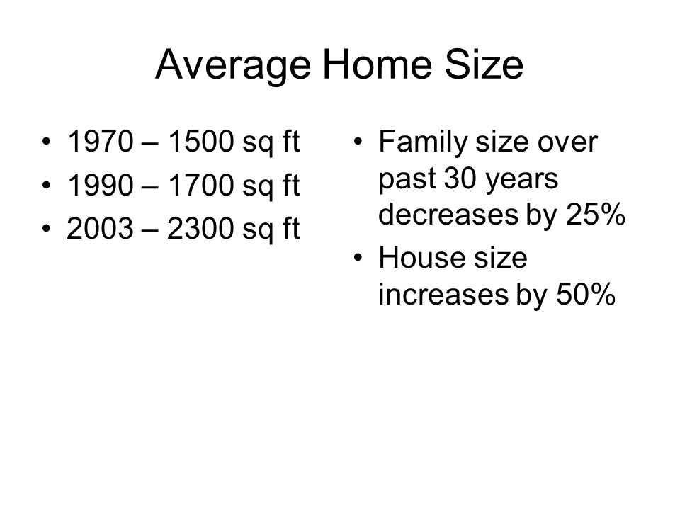 Average Home Size 1970 – 1500 sq ft 1990 – 1700 sq ft 2003 – 2300 sq ft Family size over past 30 years decreases by 25% House size increases by 50%