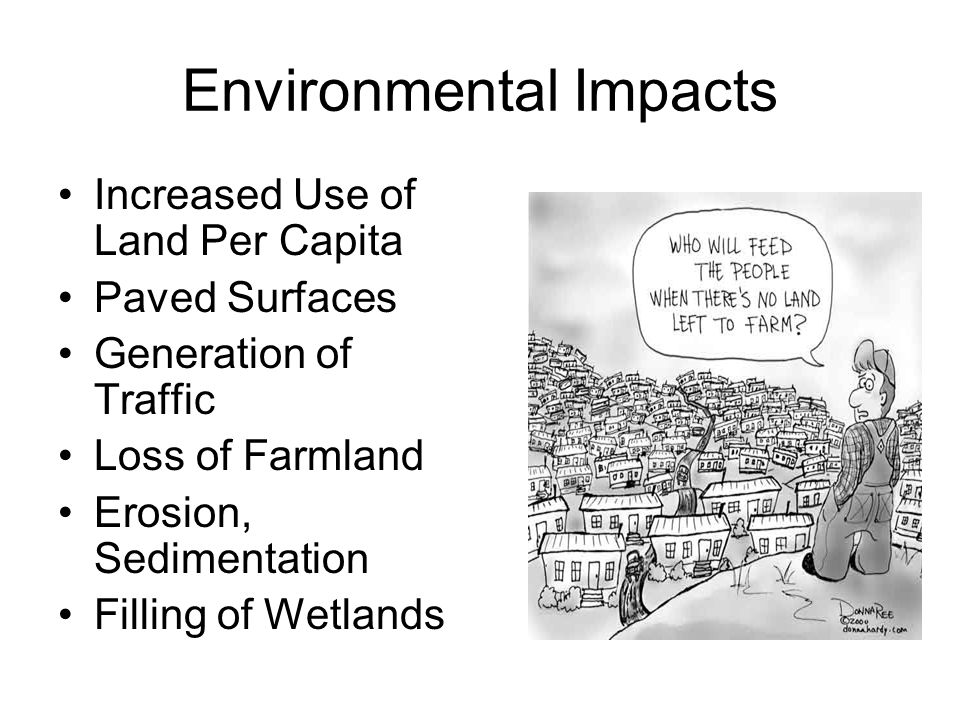 Environmental Impacts Increased Use of Land Per Capita Paved Surfaces Generation of Traffic Loss of Farmland Erosion, Sedimentation Filling of Wetlands