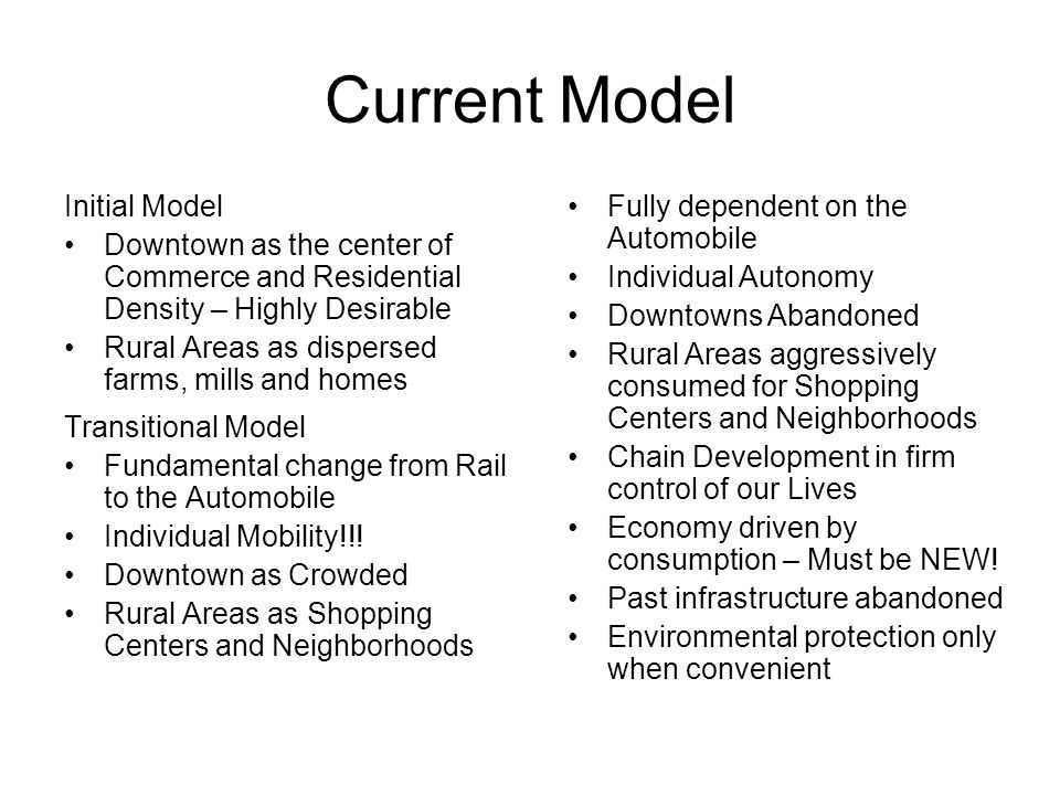 Current Model Initial Model Downtown as the center of Commerce and Residential Density – Highly Desirable Rural Areas as dispersed farms, mills and homes Transitional Model Fundamental change from Rail to the Automobile Individual Mobility!!.